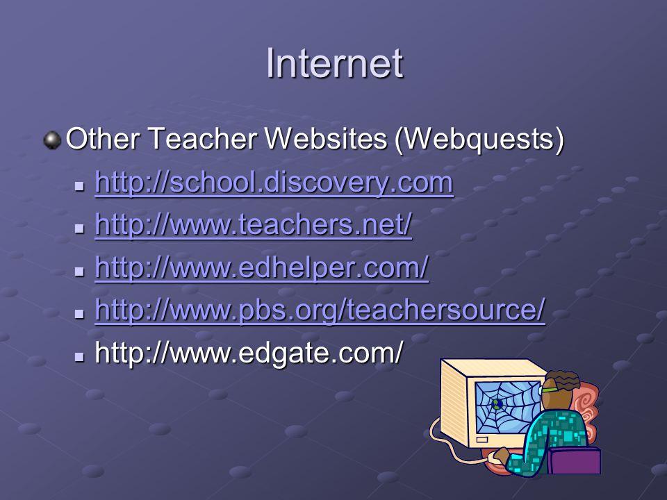 Internet Other Teacher Websites (Webquests) http://school.discovery.com http://school.discovery.com http://school.discovery.com http://www.teachers.net/ http://www.teachers.net/ http://www.teachers.net/ http://www.edhelper.com/ http://www.edhelper.com/ http://www.edhelper.com/ http://www.pbs.org/teachersource/ http://www.pbs.org/teachersource/ http://www.pbs.org/teachersource/ http://www.edgate.com/ http://www.edgate.com/