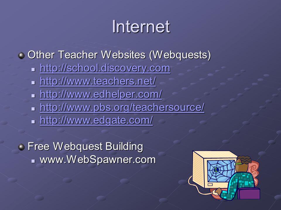 Internet Other Teacher Websites (Webquests) http://school.discovery.com http://school.discovery.com http://school.discovery.com http://www.teachers.net/ http://www.teachers.net/ http://www.teachers.net/ http://www.edhelper.com/ http://www.edhelper.com/ http://www.edhelper.com/ http://www.pbs.org/teachersource/ http://www.pbs.org/teachersource/ http://www.pbs.org/teachersource/ http://www.edgate.com/ http://www.edgate.com/ http://www.edgate.com/ Free Webquest Building www.WebSpawner.com www.WebSpawner.com