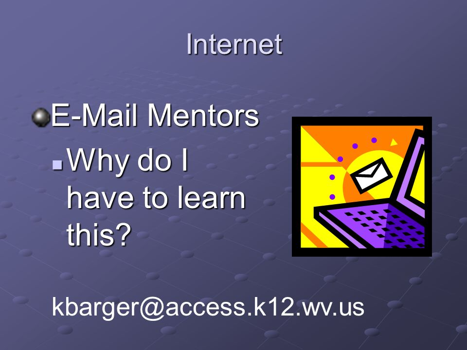 Internet E-Mail Mentors Why do I have to learn this.