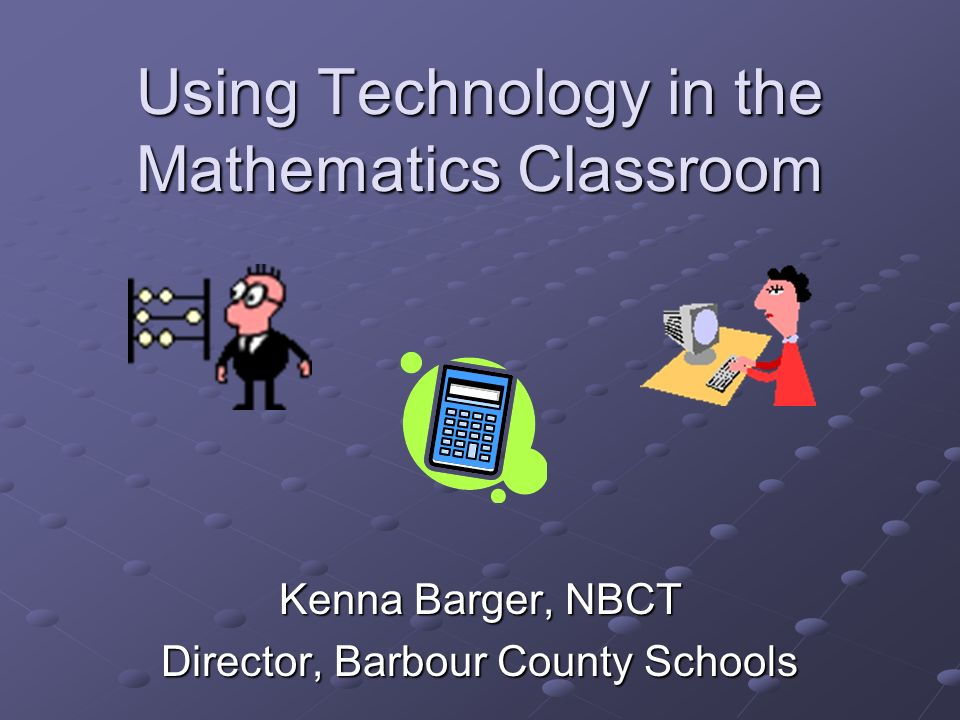 Using Technology in the Mathematics Classroom Kenna Barger, NBCT Director, Barbour County Schools
