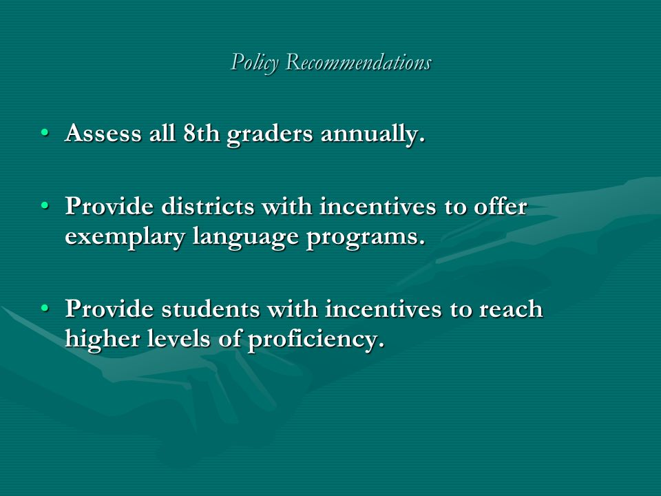 Policy Recommendations Assess all 8th graders annually.Assess all 8th graders annually. Provide districts with incentives to offer exemplary language