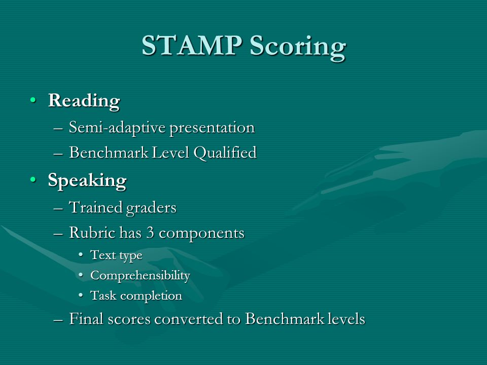 STAMP Scoring ReadingReading –Semi-adaptive presentation –Benchmark Level Qualified SpeakingSpeaking –Trained graders –Rubric has 3 components Text typeText type ComprehensibilityComprehensibility Task completionTask completion –Final scores converted to Benchmark levels