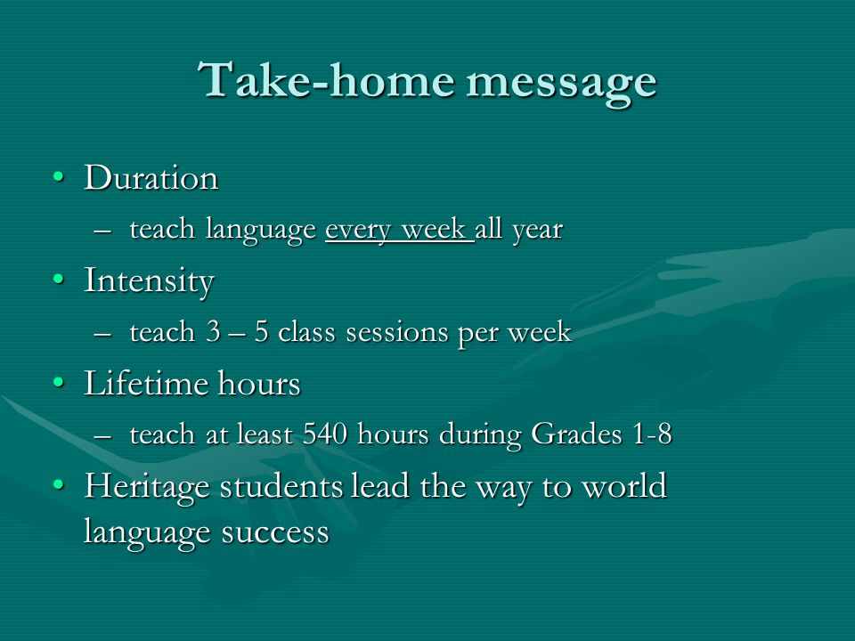 Take-home message DurationDuration – teach language every week all year IntensityIntensity – teach 3 – 5 class sessions per week Lifetime hoursLifetime hours – teach at least 540 hours during Grades 1-8 Heritage students lead the way to world language successHeritage students lead the way to world language success
