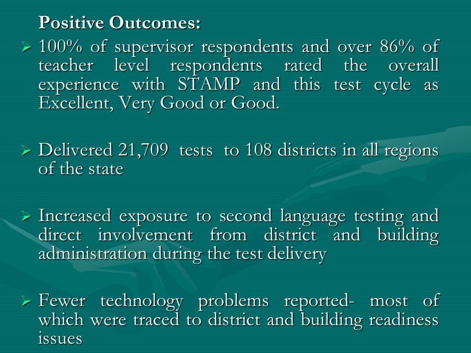 Positive Outcomes: 100% of supervisor respondents and over 86% of teacher level respondents rated the overall experience with STAMP and this test cycle as Excellent, Very Good or Good.