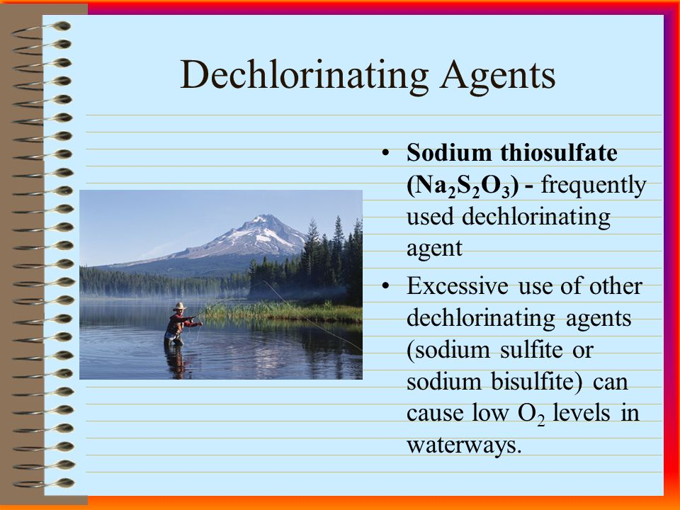 Dechlorinating Agents Sodium thiosulfate (Na 2 S 2 O 3 ) - frequently used dechlorinating agent Excessive use of other dechlorinating agents (sodium sulfite or sodium bisulfite) can cause low O 2 levels in waterways.