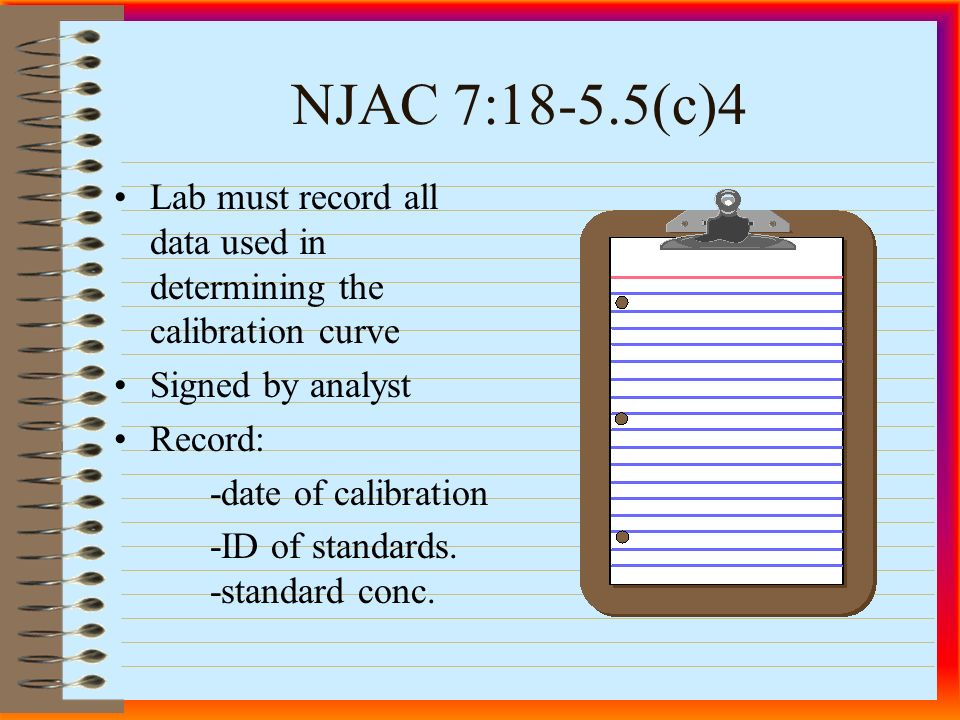 NJAC 7:18-5.5(c)4 Lab must record all data used in determining the calibration curve Signed by analyst Record: -date of calibration -ID of standards.
