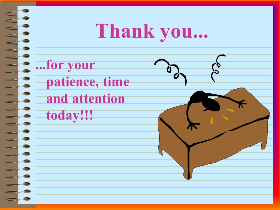 Thank you......for your patience, time and attention today!!!