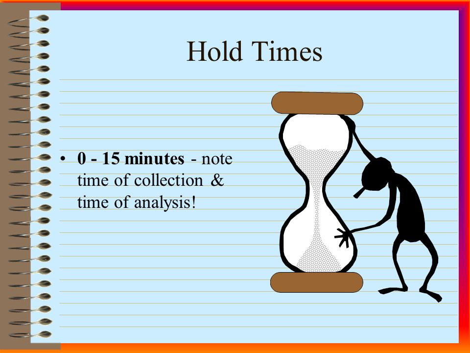 Hold Times minutes - note time of collection & time of analysis!
