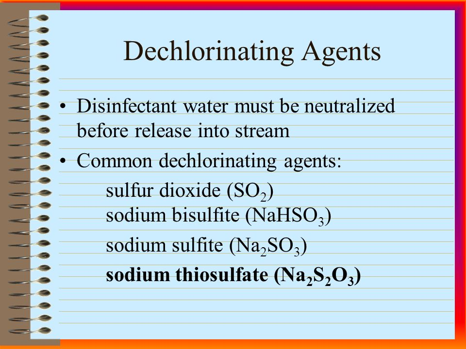 Dechlorinating Agents Disinfectant water must be neutralized before release into stream Common dechlorinating agents: sulfur dioxide (SO 2 ) sodium bisulfite (NaHSO 3 ) sodium sulfite (Na 2 SO 3 ) sodium thiosulfate (Na 2 S 2 O 3 )