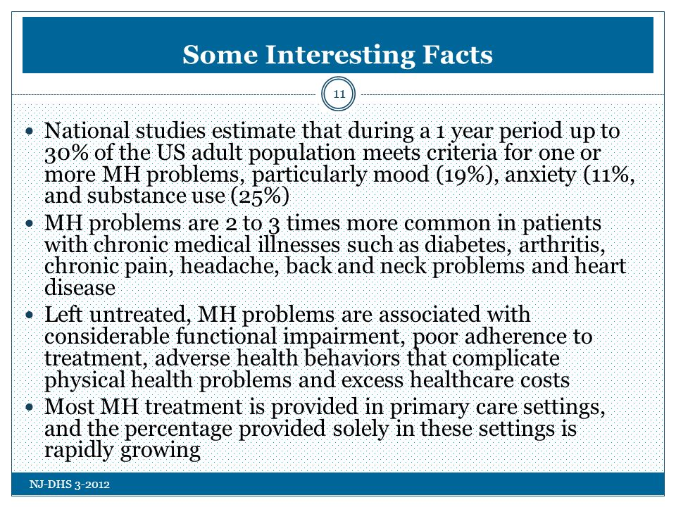 NJ-DHS Some Interesting Facts 11 National studies estimate that during a 1 year period up to 30% of the US adult population meets criteria for one or more MH problems, particularly mood (19%), anxiety (11%, and substance use (25%) MH problems are 2 to 3 times more common in patients with chronic medical illnesses such as diabetes, arthritis, chronic pain, headache, back and neck problems and heart disease Left untreated, MH problems are associated with considerable functional impairment, poor adherence to treatment, adverse health behaviors that complicate physical health problems and excess healthcare costs Most MH treatment is provided in primary care settings, and the percentage provided solely in these settings is rapidly growing