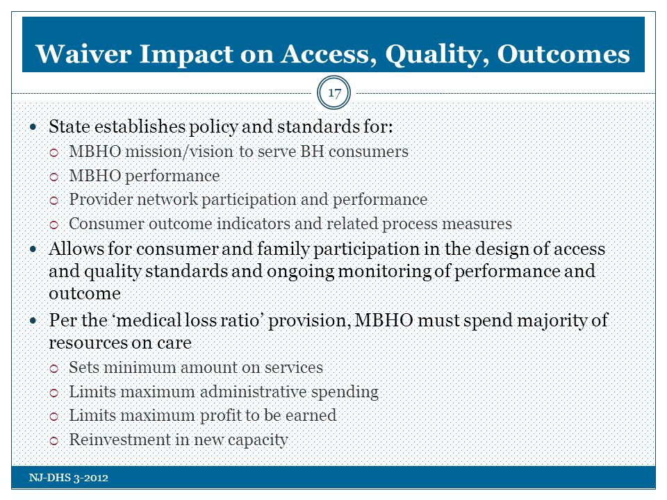 NJ-DHS 3-2012 Waiver Impact on Access, Quality, Outcomes State establishes policy and standards for: MBHO mission/vision to serve BH consumers MBHO performance Provider network participation and performance Consumer outcome indicators and related process measures Allows for consumer and family participation in the design of access and quality standards and ongoing monitoring of performance and outcome Per the medical loss ratio provision, MBHO must spend majority of resources on care Sets minimum amount on services Limits maximum administrative spending Limits maximum profit to be earned Reinvestment in new capacity 17