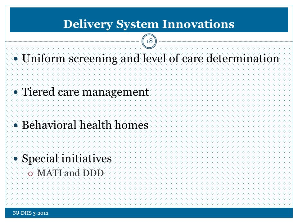 NJ-DHS 3-2012 Delivery System Innovations Uniform screening and level of care determination Tiered care management Behavioral health homes Special initiatives MATI and DDD 18
