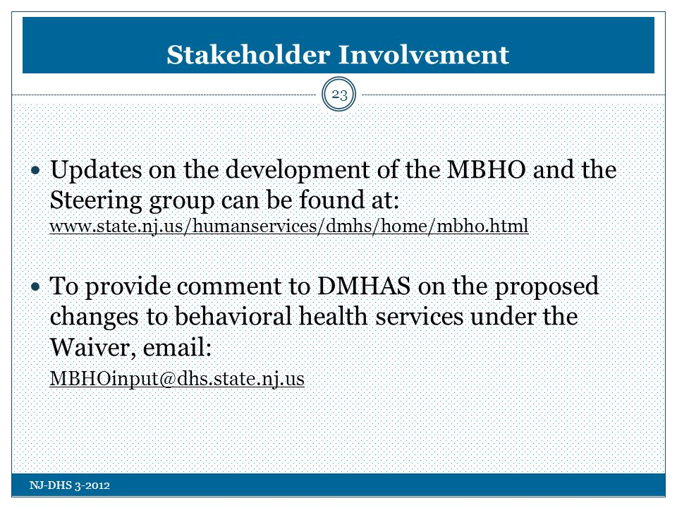NJ-DHS 3-2012 Stakeholder Involvement 23 Updates on the development of the MBHO and the Steering group can be found at: www.state.nj.us/humanservices/dmhs/home/mbho.html To provide comment to DMHAS on the proposed changes to behavioral health services under the Waiver, email: MBHOinput@dhs.state.nj.us