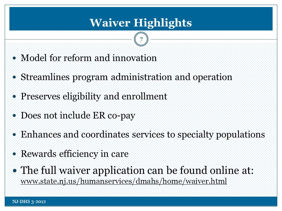 NJ-DHS 3-2012 Waiver Highlights 7 Model for reform and innovation Streamlines program administration and operation Preserves eligibility and enrollment Does not include ER co-pay Enhances and coordinates services to specialty populations Rewards efficiency in care The full waiver application can be found online at: www.state.nj.us/humanservices/dmahs/home/waiver.html