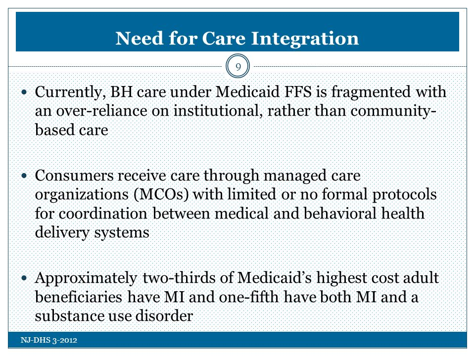 NJ-DHS Need for Care Integration Currently, BH care under Medicaid FFS is fragmented with an over-reliance on institutional, rather than community- based care Consumers receive care through managed care organizations (MCOs) with limited or no formal protocols for coordination between medical and behavioral health delivery systems Approximately two-thirds of Medicaids highest cost adult beneficiaries have MI and one-fifth have both MI and a substance use disorder 9