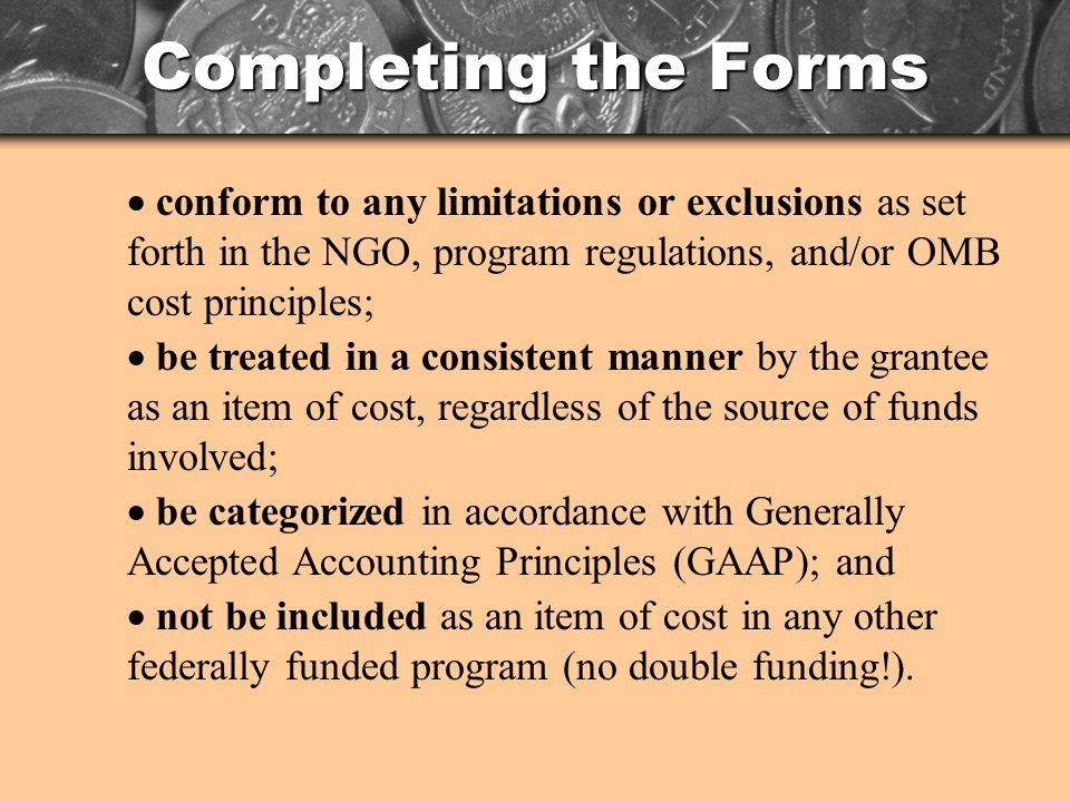 Completing the Forms conform to any limitations or exclusions as set forth in the NGO, program regulations, and/or OMB cost principles; be treated in a consistent manner by the grantee as an item of cost, regardless of the source of funds involved; be categorized in accordance with Generally Accepted Accounting Principles (GAAP); and not be included as an item of cost in any other federally funded program (no double funding!).