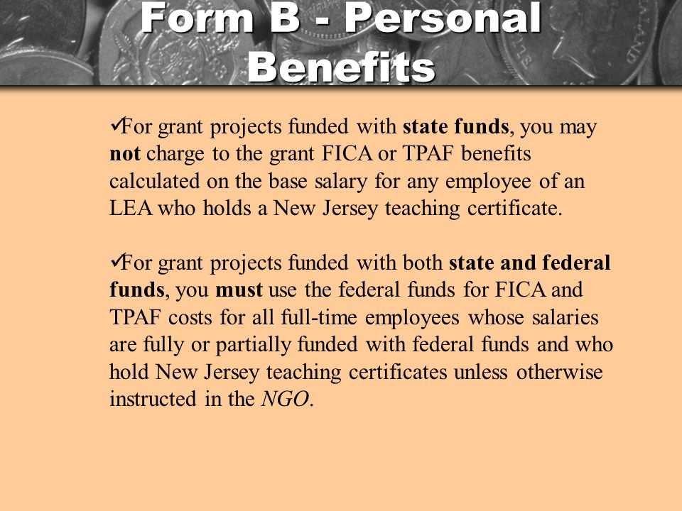 Form B - Personal Benefits For grant projects funded with state funds, you may not charge to the grant FICA or TPAF benefits calculated on the base salary for any employee of an LEA who holds a New Jersey teaching certificate.