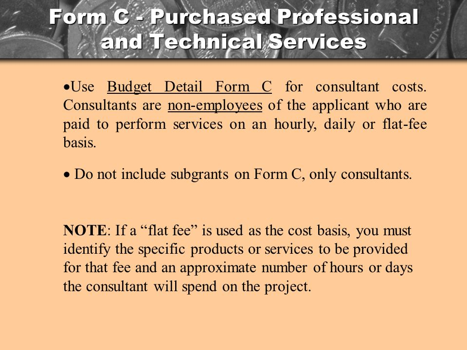 Form C - Purchased Professional and Technical Services Use Budget Detail Form C for consultant costs.