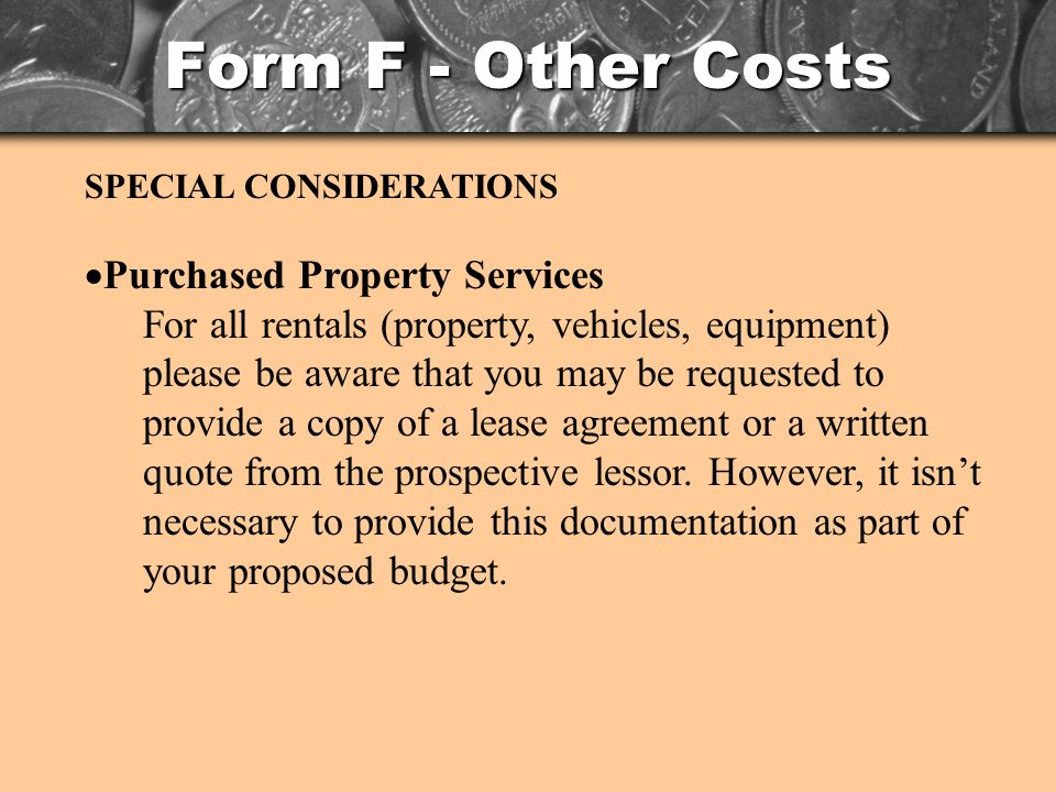 Form F - Other Costs SPECIAL CONSIDERATIONS Purchased Property Services For all rentals (property, vehicles, equipment) please be aware that you may be requested to provide a copy of a lease agreement or a written quote from the prospective lessor.