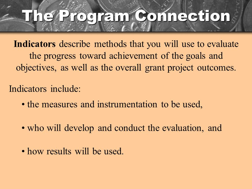 The Program Connection Indicators describe methods that you will use to evaluate the progress toward achievement of the goals and objectives, as well as the overall grant project outcomes.
