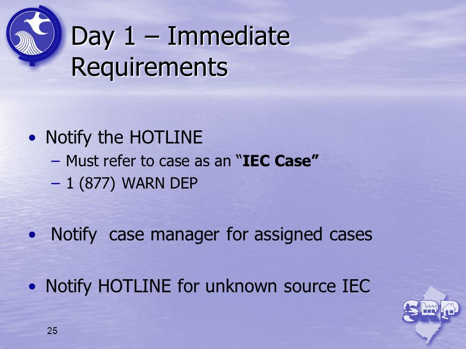 25 Day 1 – Immediate Requirements Notify the HOTLINE –Must refer to case as an IEC Case –1 (877) WARN DEP Notify case manager for assigned cases Notif