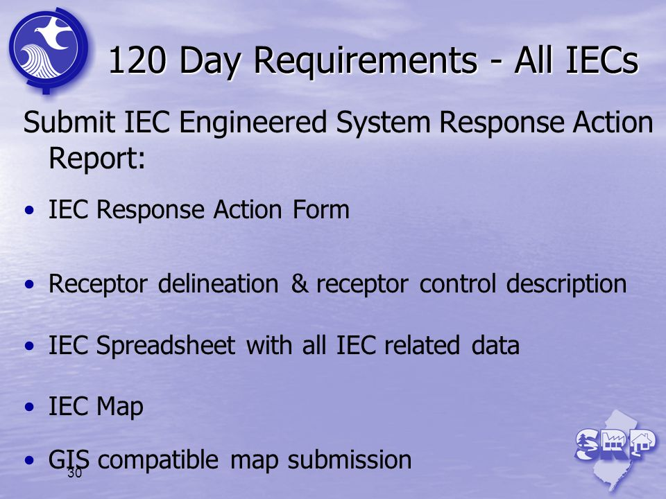 30 120 Day Requirements - All IECs Submit IEC Engineered System Response Action Report: IEC Response Action Form Receptor delineation & receptor contr