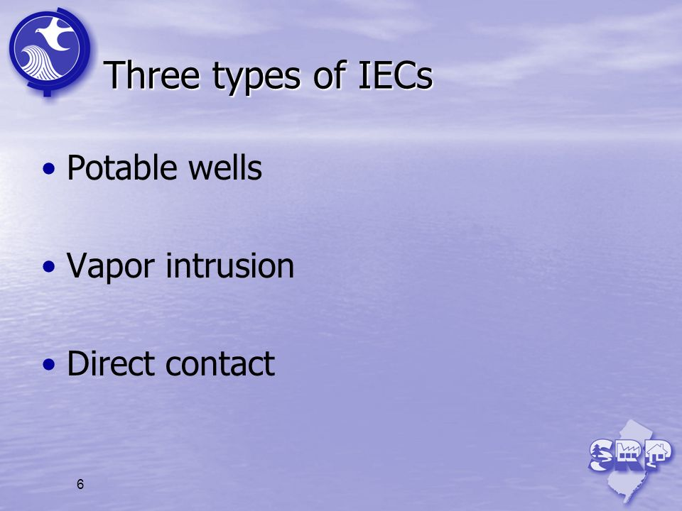 6 Three types of IECs Potable wells Vapor intrusion Direct contact