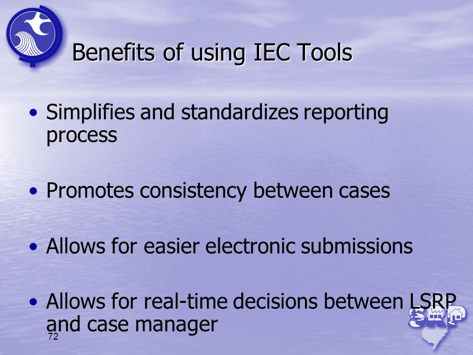 72 Benefits of using IEC Tools Simplifies and standardizes reporting process Promotes consistency between cases Allows for easier electronic submissio