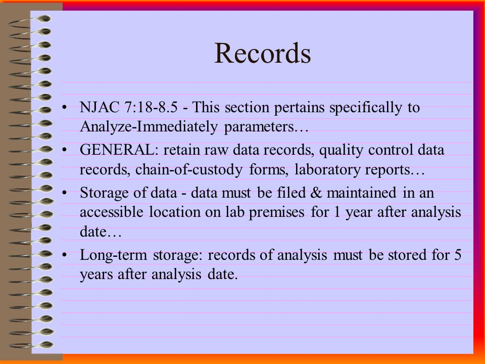 NJAC 7: This section pertains specifically to Analyze-Immediately parameters… GENERAL: retain raw data records, quality control data records, chain-of-custody forms, laboratory reports… Storage of data - data must be filed & maintained in an accessible location on lab premises for 1 year after analysis date… Long-term storage: records of analysis must be stored for 5 years after analysis date.