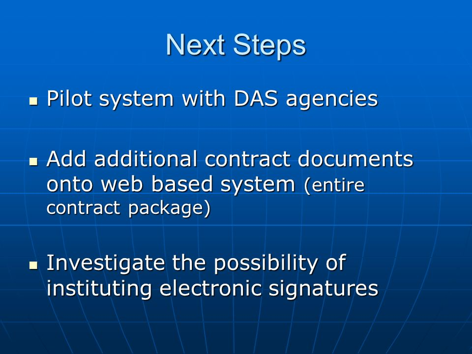 Next Steps Pilot system with DAS agencies Pilot system with DAS agencies Add additional contract documents onto web based system (entire contract package) Add additional contract documents onto web based system (entire contract package) Investigate the possibility of instituting electronic signatures Investigate the possibility of instituting electronic signatures