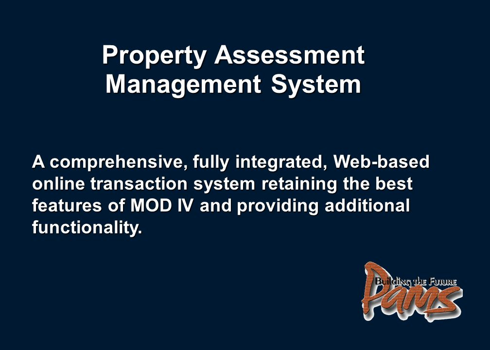 Property Assessment Management System A comprehensive, fully integrated, Web-based online transaction system retaining the best features of MOD IV and