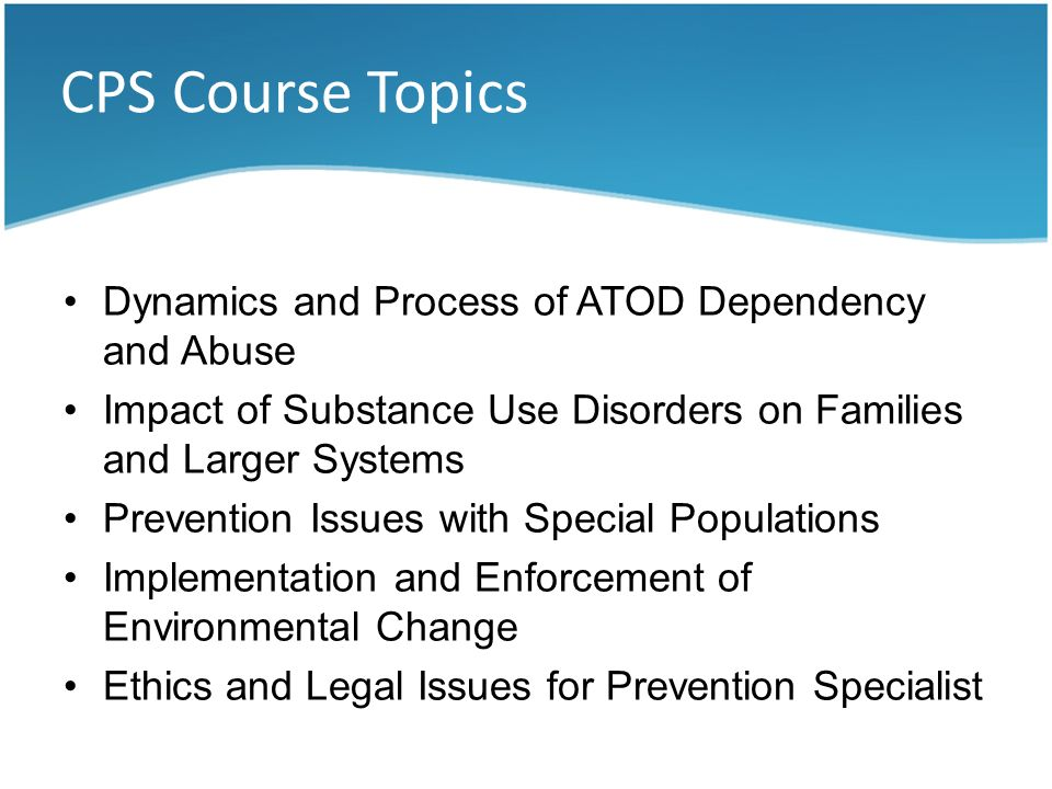 CPS Course Topics Dynamics and Process of ATOD Dependency and Abuse Impact of Substance Use Disorders on Families and Larger Systems Prevention Issues