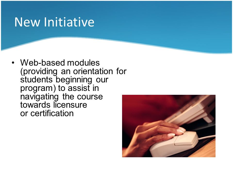 New Initiative Web-based modules (providing an orientation for students beginning our program) to assist in navigating the course towards licensure or
