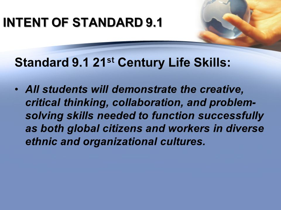 INTENT OF STANDARD 9.1 Standard st Century Life Skills: All students will demonstrate the creative, critical thinking, collaboration, and problem- solving skills needed to function successfully as both global citizens and workers in diverse ethnic and organizational cultures.