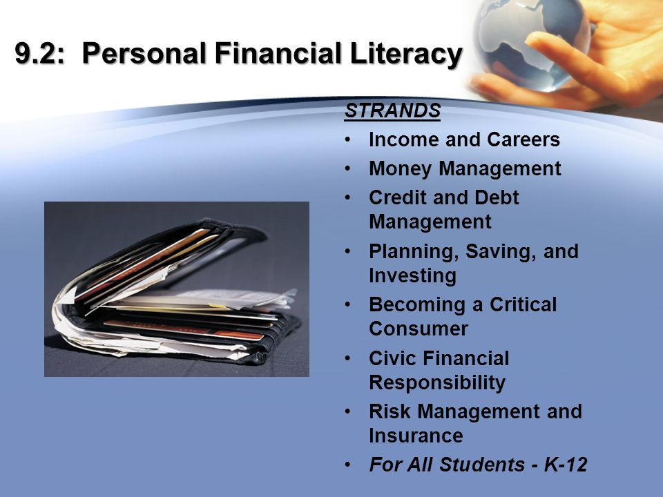 9.2: Personal Financial Literacy STRANDS Income and Careers Money Management Credit and Debt Management Planning, Saving, and Investing Becoming a Critical Consumer Civic Financial Responsibility Risk Management and Insurance For All Students - K-12