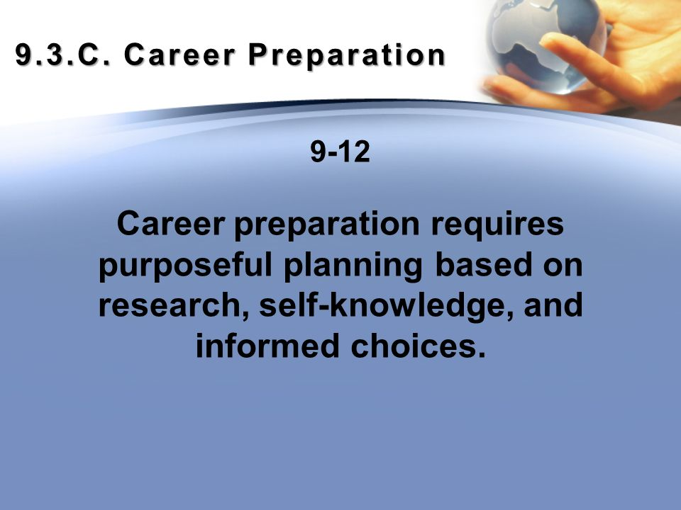9.3.C. Career Preparation 9-12 Career preparation requires purposeful planning based on research, self-knowledge, and informed choices.