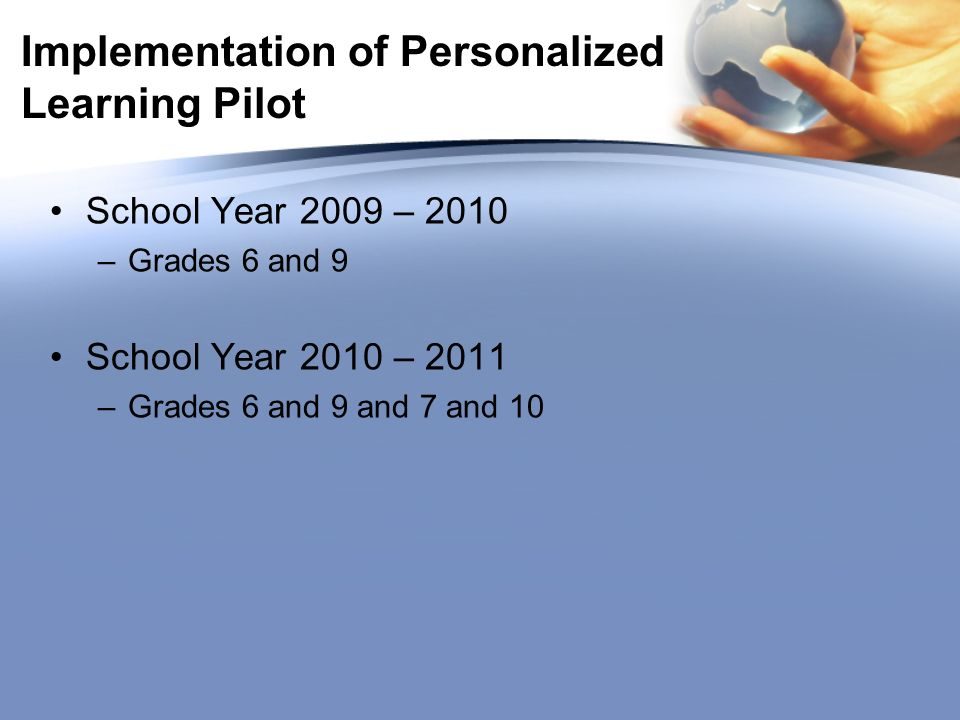 Implementation of Personalized Learning Pilot School Year 2009 – 2010 –Grades 6 and 9 School Year 2010 – 2011 –Grades 6 and 9 and 7 and 10