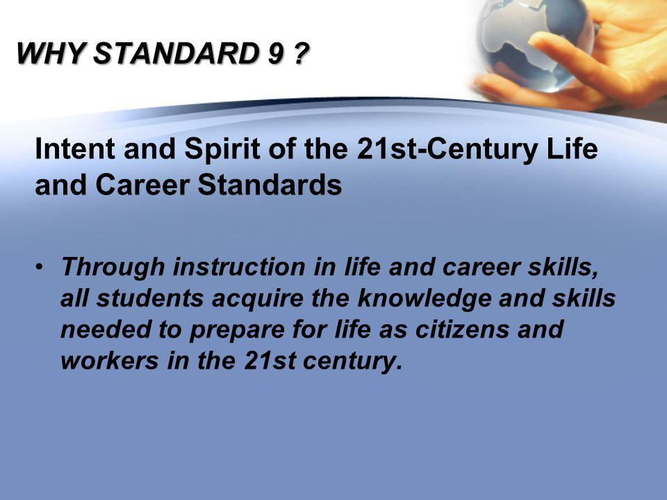 Context of Standard 9 In the 21st century, life and work are conducted in a dynamic context that includes: A global society facing complex political, economic, technological, and environmental challenges A service economy driven by information, knowledge, and innovation Diverse communities and workplaces that rely on cross-cultural collaborative relationships and virtual social networks An intensely competitive and constantly changing worldwide marketplace