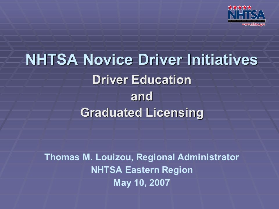 NHTSA Novice Driver Initiatives Driver Education and Graduated Licensing Thomas M. Louizou, Regional Administrator NHTSA Eastern Region May 10, 2007