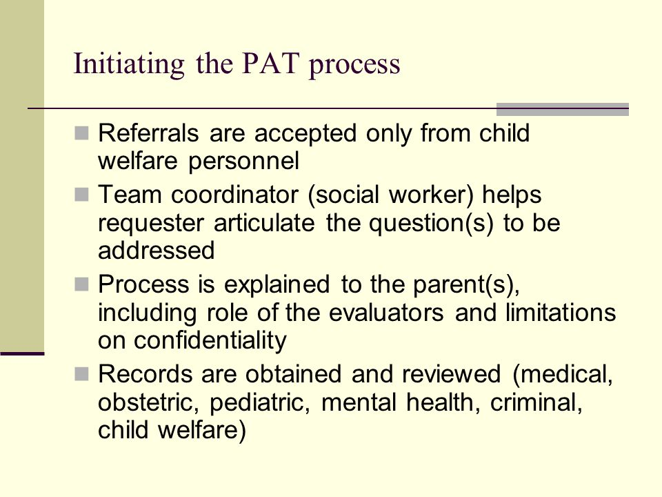 Initiating the PAT process Referrals are accepted only from child welfare personnel Team coordinator (social worker) helps requester articulate the question(s) to be addressed Process is explained to the parent(s), including role of the evaluators and limitations on confidentiality Records are obtained and reviewed (medical, obstetric, pediatric, mental health, criminal, child welfare)