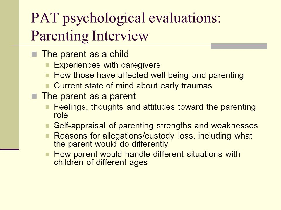 PAT psychological evaluations: Parenting Interview The parent as a child Experiences with caregivers How those have affected well-being and parenting Current state of mind about early traumas The parent as a parent Feelings, thoughts and attitudes toward the parenting role Self-appraisal of parenting strengths and weaknesses Reasons for allegations/custody loss, including what the parent would do differently How parent would handle different situations with children of different ages