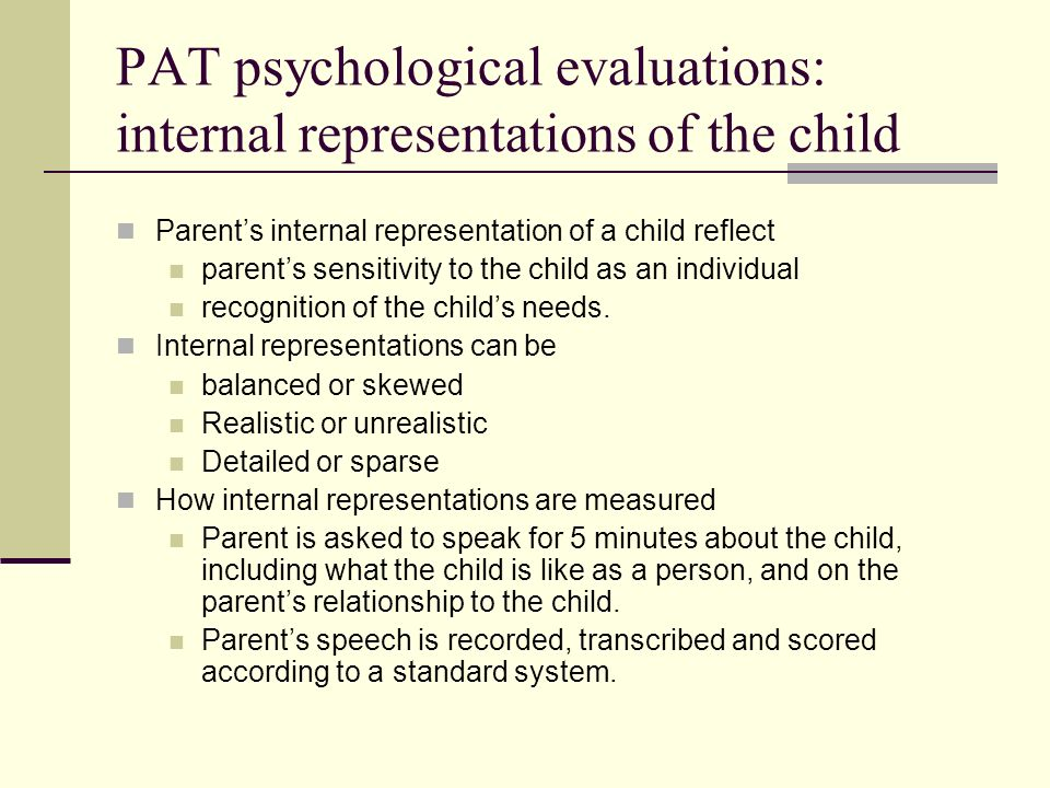 PAT psychological evaluations: internal representations of the child Parents internal representation of a child reflect parents sensitivity to the child as an individual recognition of the childs needs.