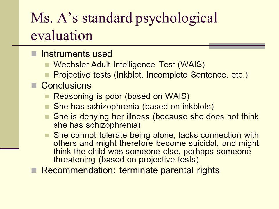 Ms. As standard psychological evaluation Instruments used Wechsler Adult Intelligence Test (WAIS) Projective tests (Inkblot, Incomplete Sentence, etc.