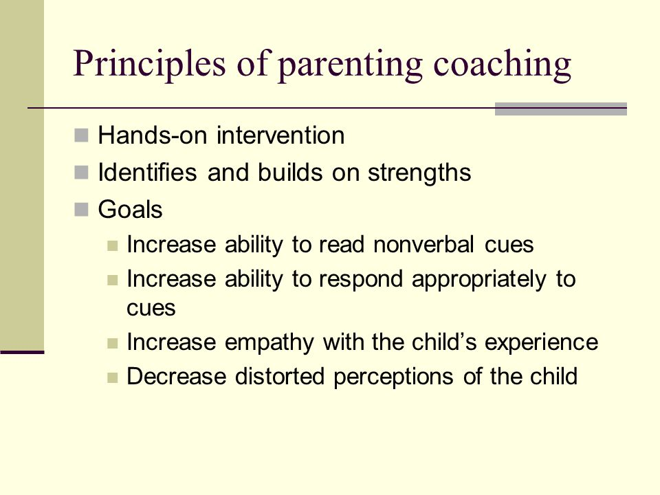 Principles of parenting coaching Hands-on intervention Identifies and builds on strengths Goals Increase ability to read nonverbal cues Increase ability to respond appropriately to cues Increase empathy with the childs experience Decrease distorted perceptions of the child