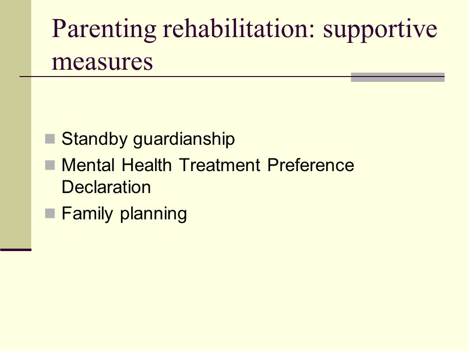 Parenting rehabilitation: supportive measures Standby guardianship Mental Health Treatment Preference Declaration Family planning