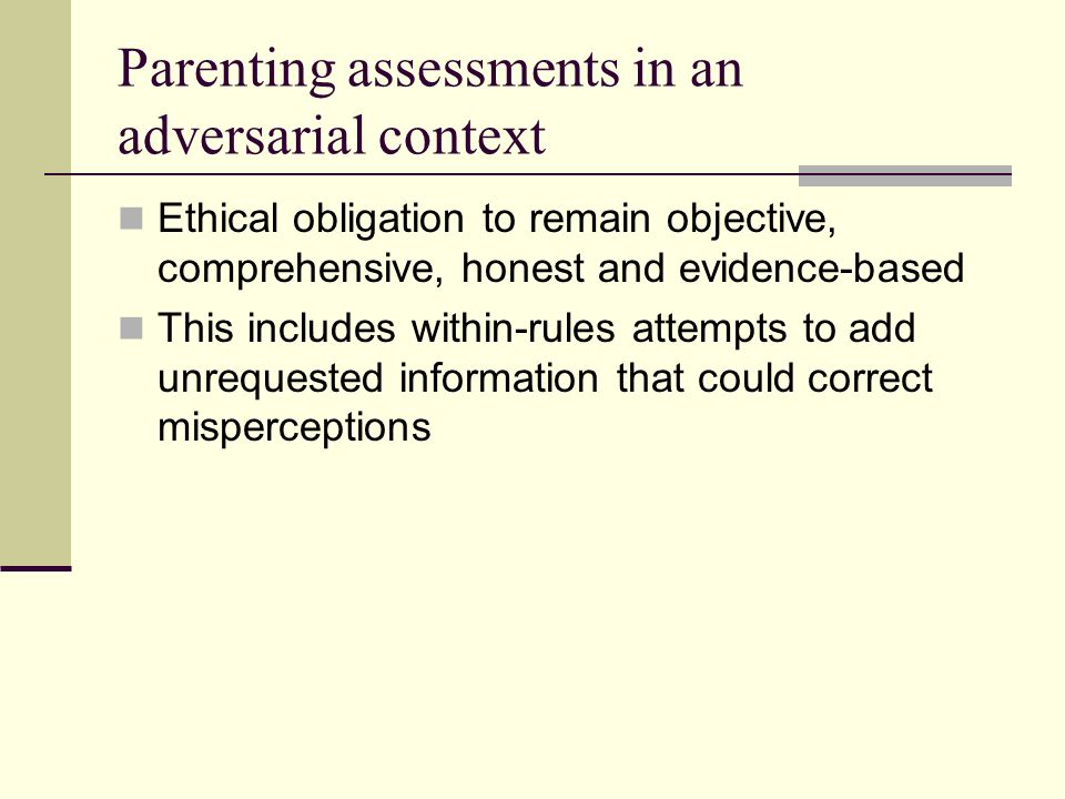 Parenting assessments in an adversarial context Ethical obligation to remain objective, comprehensive, honest and evidence-based This includes within-rules attempts to add unrequested information that could correct misperceptions