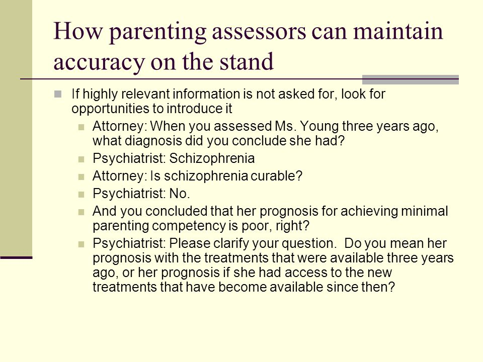 How parenting assessors can maintain accuracy on the stand If highly relevant information is not asked for, look for opportunities to introduce it Attorney: When you assessed Ms.