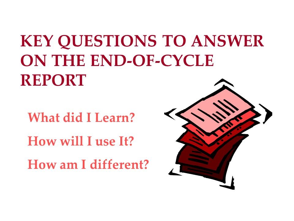 KEY QUESTIONS TO ANSWER ON THE END-OF-CYCLE REPORT What did I Learn? How will I use It? How am I different?