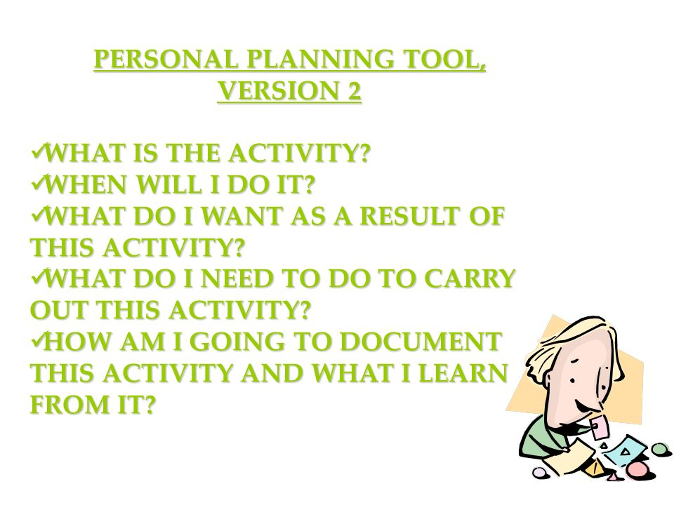 ACTIVITY Use either of thePersonal Planning Tools to plan one or more of the activities that you might be incorporating into your PGP.