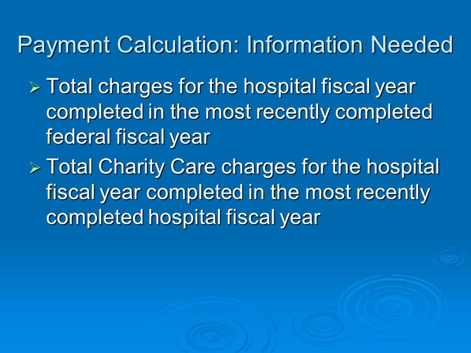 Payment Calculation: Information Needed Total charges for the hospital fiscal year completed in the most recently completed federal fiscal year Total